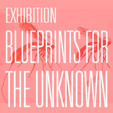 EXHIBITION: BLUEPRINTS FOR THE UNKNOWN,  21 - 24 May
