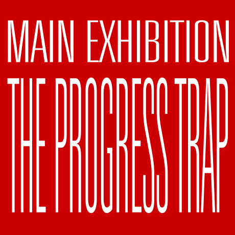 MAIN EXHIBITION - THE PROGRESS TRAP,  21 May - 9 June
