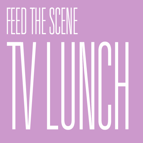 FEED THE SCENE: TV Lunch,  22 - 24 May